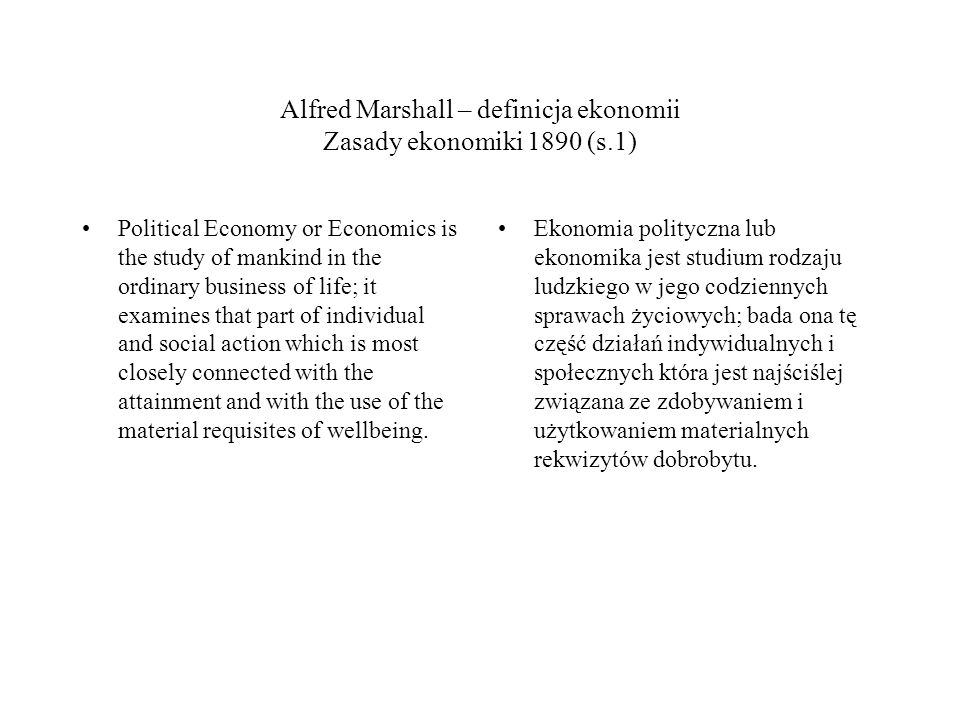 Alfred Marshall – definicja ekonomii Zasady ekonomiki 1890 (s.1) Political Economy or Economics is the study of mankind in the ordinary business of life; it examines that part of individual and social action which is most closely connected with the attainment and with the use of the material requisites of wellbeing.