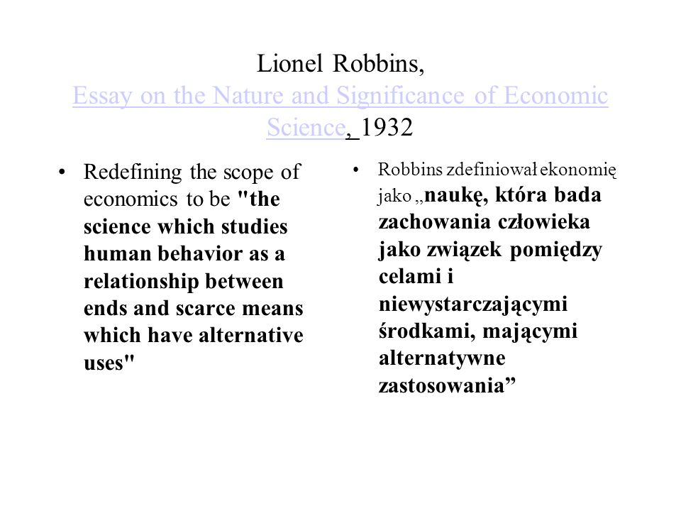 "Lionel Robbins, Essay on the Nature and Significance of Economic Science, 1932 Essay on the Nature and Significance of Economic Science Redefining the scope of economics to be the science which studies human behavior as a relationship between ends and scarce means which have alternative uses Robbins zdefiniował ekonomię jako "" naukę, która bada zachowania człowieka jako związek pomiędzy celami i niewystarczającymi środkami, mającymi alternatywne zastosowania"