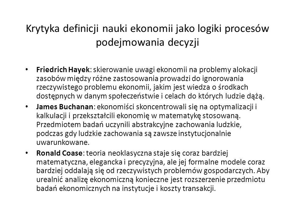 Krytyka definicji nauki ekonomii jako logiki procesów podejmowania decyzji Friedrich Hayek: skierowanie uwagi ekonomii na problemy alokacji zasobów między różne zastosowania prowadzi do ignorowania rzeczywistego problemu ekonomii, jakim jest wiedza o środkach dostępnych w danym społeczeństwie i celach do których ludzie dążą.