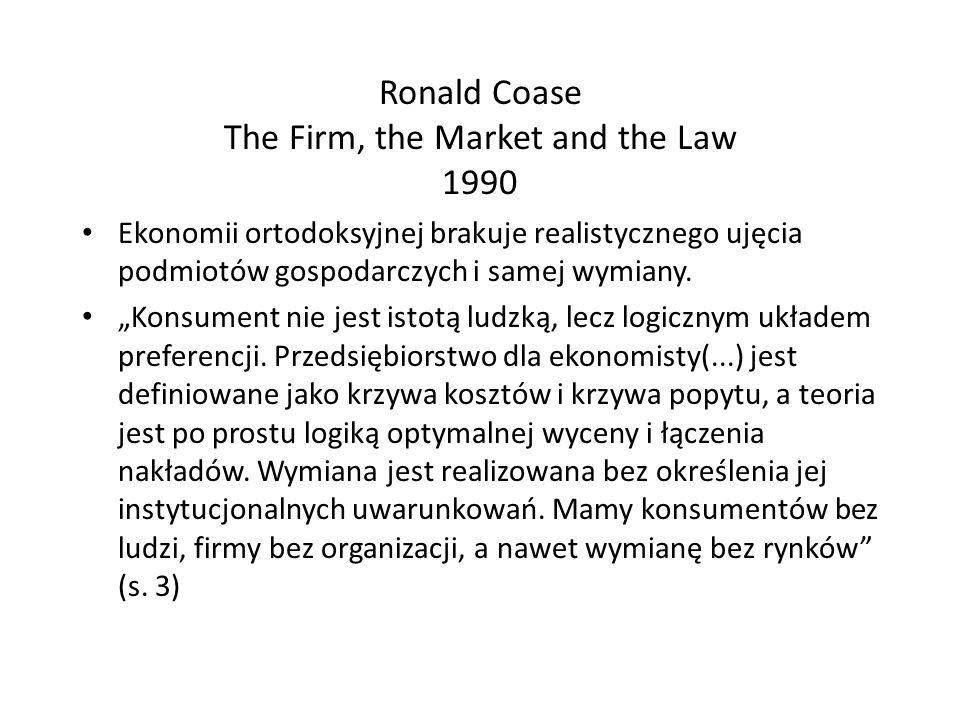 Ronald Coase The Firm, the Market and the Law 1990 Ekonomii ortodoksyjnej brakuje realistycznego ujęcia podmiotów gospodarczych i samej wymiany.
