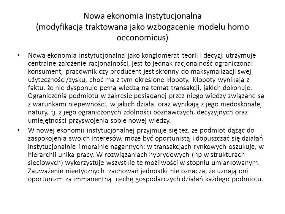 Nowa ekonomia instytucjonalna (modyfikacja traktowana jako wzbogacenie modelu homo oeconomicus) Nowa ekonomia instytucjonalna jako konglomerat teorii i decyzji utrzymuje centralne założenie racjonalności, jest to jednak racjonalność ograniczona: konsument, pracownik czy producent jest skłonny do maksymalizacji swej użyteczności/zysku, choć ma z tym określone kłopoty.