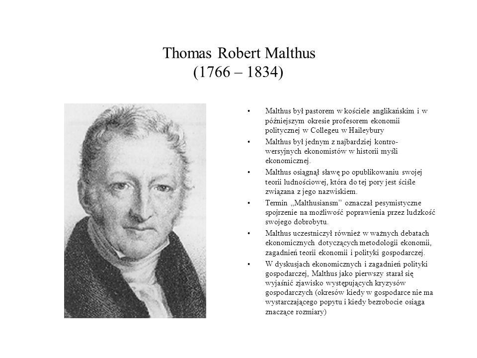 Thomas Robert Malthus (1766 – 1834) Malthus był pastorem w kościele anglikańskim i w późniejszym okresie profesorem ekonomii politycznej w Collegeu w Haileybury Malthus był jednym z najbardziej kontro- wersyjnych ekonomistów w historii myśli ekonomicznej.