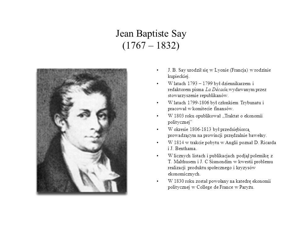 Jean Baptiste Say (1767 – 1832) J. B. Say urodził się w Lyonie (Francja) w rodzinie kupieckiej.
