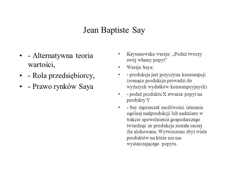 """Jean Baptiste Say - Alternatywna teoria wartości, - Rola przedsiębiorcy, - Prawo rynków Saya Keynesowska wersja: """"Podaż tworzy swój własny popyt Wersja Saya: - produkcja jest przyczyna konsumpcji (rosnąca produkcja prowadzi do wyższych wydatków konsumpcyjnych) - podaż produktu X stwarza popyt na produkty Y - Say zaprzeczał możliwości istnienia ogólnej nadprodukcji lub nadmiaru w trakcie spowolnienia gospodarczego twierdząc ze produkcja została raczej źle alokowana."""