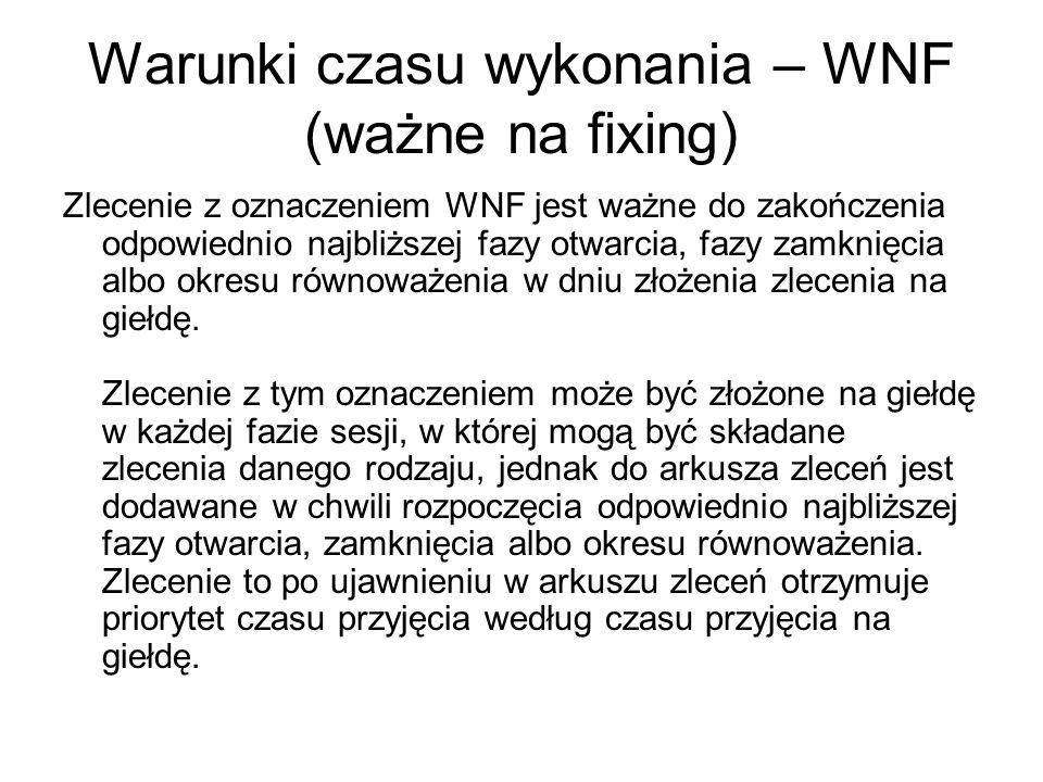 Warunki czasu wykonania – WNF (ważne na fixing) Zlecenie z oznaczeniem WNF jest ważne do zakończenia odpowiednio najbliższej fazy otwarcia, fazy zamknięcia albo okresu równoważenia w dniu złożenia zlecenia na giełdę.