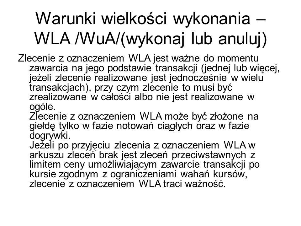 Warunki wielkości wykonania – WLA /WuA/(wykonaj lub anuluj) Zlecenie z oznaczeniem WLA jest ważne do momentu zawarcia na jego podstawie transakcji (jednej lub więcej, jeżeli zlecenie realizowane jest jednocześnie w wielu transakcjach), przy czym zlecenie to musi być zrealizowane w całości albo nie jest realizowane w ogóle.