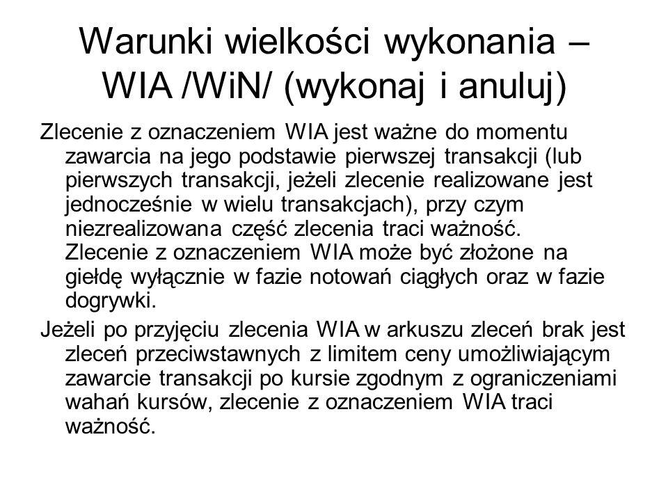 Warunki wielkości wykonania – WIA /WiN/ (wykonaj i anuluj) Zlecenie z oznaczeniem WIA jest ważne do momentu zawarcia na jego podstawie pierwszej transakcji (lub pierwszych transakcji, jeżeli zlecenie realizowane jest jednocześnie w wielu transakcjach), przy czym niezrealizowana część zlecenia traci ważność.