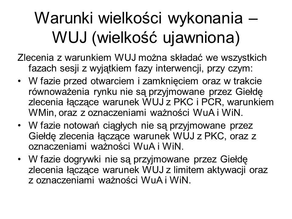 Warunki wielkości wykonania – WUJ (wielkość ujawniona) Zlecenia z warunkiem WUJ można składać we wszystkich fazach sesji z wyjątkiem fazy interwencji, przy czym: W fazie przed otwarciem i zamknięciem oraz w trakcie równoważenia rynku nie są przyjmowane przez Giełdę zlecenia łączące warunek WUJ z PKC i PCR, warunkiem WMin, oraz z oznaczeniami ważności WuA i WiN.