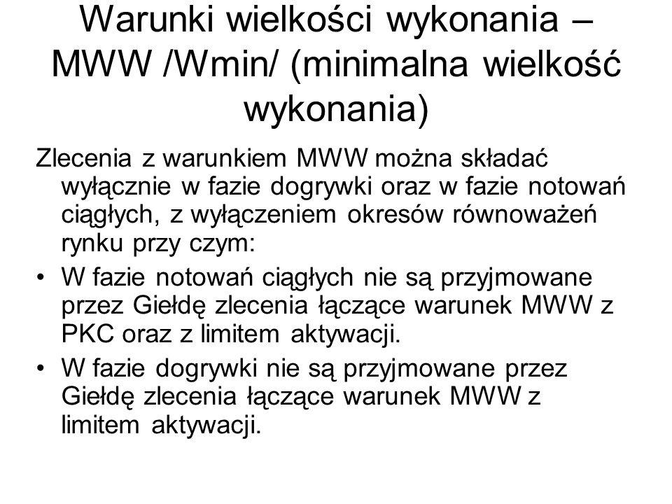 Warunki wielkości wykonania – MWW /Wmin/ (minimalna wielkość wykonania) Zlecenia z warunkiem MWW można składać wyłącznie w fazie dogrywki oraz w fazie notowań ciągłych, z wyłączeniem okresów równoważeń rynku przy czym: W fazie notowań ciągłych nie są przyjmowane przez Giełdę zlecenia łączące warunek MWW z PKC oraz z limitem aktywacji.