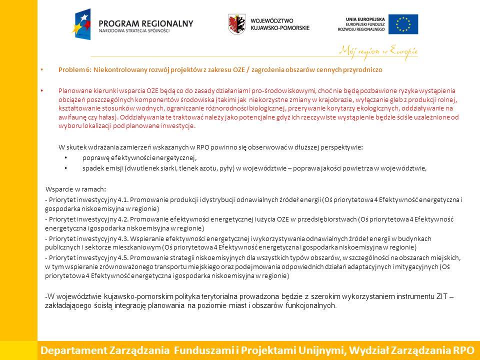 Departament Zarządzania Funduszami i Projektami Unijnymi, Wydział Zarządzania RPO Problem 6: Niekontrolowany rozwój projektów z zakresu OZE / zagrożenia obszarów cennych przyrodniczo Planowane kierunki wsparcia OZE będą co do zasady działaniami pro-środowiskowymi, choć nie będą pozbawione ryzyka wystąpienia obciążeń poszczególnych komponentów środowiska (takimi jak niekorzystne zmiany w krajobrazie, wyłączanie gleb z produkcji rolnej, kształtowanie stosunków wodnych, ograniczanie różnorodności biologicznej, przerywanie korytarzy ekologicznych, oddziaływanie na awifaunę czy hałas).