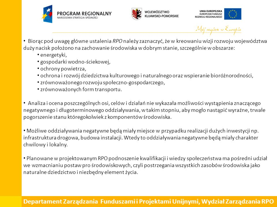 Departament Zarządzania Funduszami i Projektami Unijnymi, Wydział Zarządzania RPO Biorąc pod uwagę główne ustalenia RPO należy zaznaczyć, że w kreowaniu wizji rozwoju województwa duży nacisk położono na zachowanie środowiska w dobrym stanie, szczególnie w obszarze: energetyki, gospodarki wodno-ściekowej, ochrony powietrza, ochrona i rozwój dziedzictwa kulturowego i naturalnego oraz wspieranie bioróżnorodności, zrównoważonego rozwoju społeczno-gospodarczego, zrównoważonych form transportu.