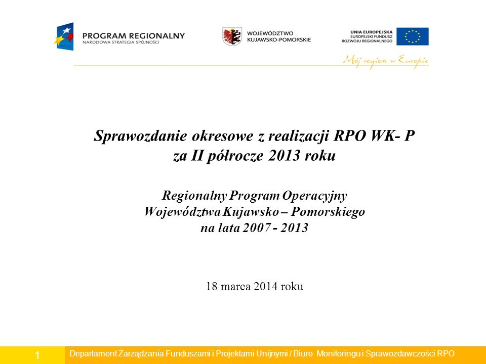 Sprawozdanie okresowe z realizacji RPO WK- P za II półrocze 2013 roku Regionalny Program Operacyjny Województwa Kujawsko – Pomorskiego na lata 2007 - 2013 18 marca 2014 roku Departament Zarządzania Funduszami i Projektami Unijnymi / Biuro Monitoringu i Sprawozdawczości RPO 1