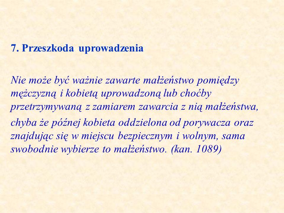 7. Przeszkoda uprowadzenia Nie może być ważnie zawarte małżeństwo pomiędzy mężczyzną i kobietą uprowadzoną lub choćby przetrzymywaną z zamiarem zawarc