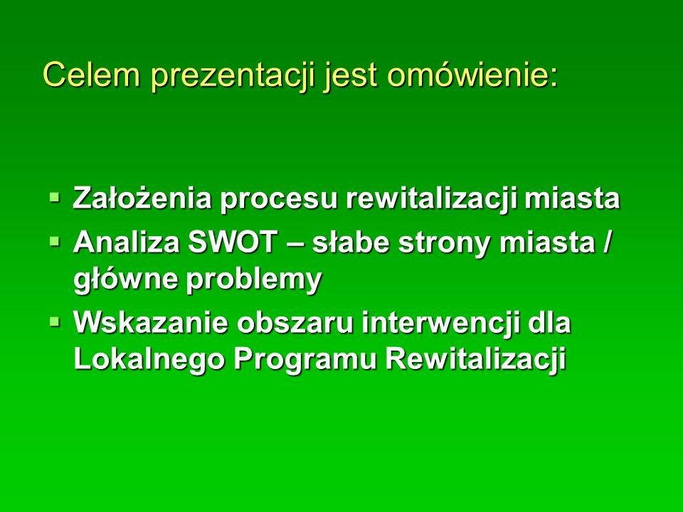 Celem prezentacji jest omówienie:  Założenia procesu rewitalizacji miasta  Analiza SWOT – słabe strony miasta / główne problemy  Wskazanie obszaru interwencji dla Lokalnego Programu Rewitalizacji