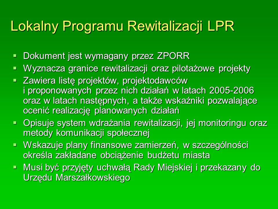 Lokalny Programu Rewitalizacji LPR  Dokument jest wymagany przez ZPORR  Wyznacza granice rewitalizacji oraz pilotażowe projekty  Zawiera listę projektów, projektodawców i proponowanych przez nich działań w latach 2005-2006 oraz w latach następnych, a także wskaźniki pozwalające ocenić realizację planowanych działań  Opisuje system wdrażania rewitalizacji, jej monitoringu oraz metody komunikacji społecznej  Wskazuje plany finansowe zamierzeń, w szczególności określa zakładane obciążenie budżetu miasta  Musi być przyjęty uchwałą Rady Miejskiej i przekazany do Urzędu Marszałkowskiego