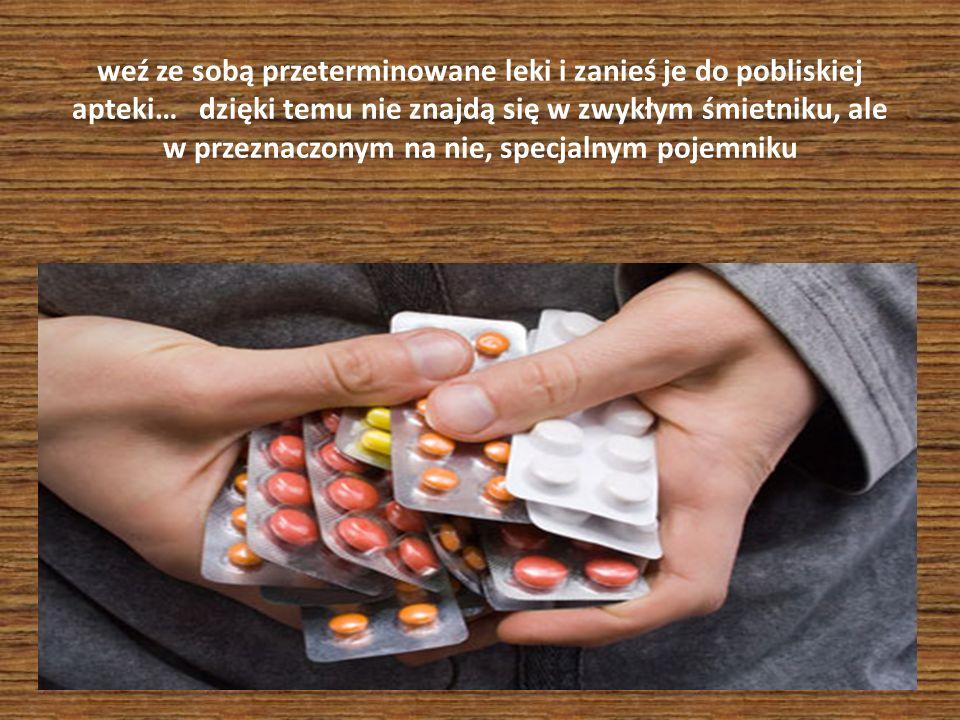 weź ze sobą przeterminowane leki i zanieś je do pobliskiej apteki… dzięki temu nie znajdą się w zwykłym śmietniku, ale w przeznaczonym na nie, specjalnym pojemniku