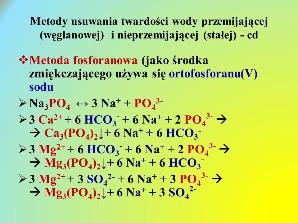 Metody usuwania twardości wody przemijającej (węglanowej) i nieprzemijającej (stałej) - cd  Metoda fosforanowa (jako środka zmiękczającego używa się ortofosforanu(V) sodu  Na 3 PO 4 ↔ 3 Na + + PO 4 3-  3 Ca 2+ + 6 HCO 3 - + 6 Na + + 2 PO 4 3-   Ca 3 (PO 4 ) 2 ↓+ 6 Na + + 6 HCO 3 -  3 Mg 2+ + 6 HCO 3 - + 6 Na + + 2 PO 4 3-   Mg 3 (PO 4 ) 2 ↓+ 6 Na + + 6 HCO 3 -  3 Mg 2+ + 3 SO 4 2- + 6 Na + + 3 PO 4 3-   Mg 3 (PO 4 ) 2 ↓+ 6 Na + + 3 SO 4 2-