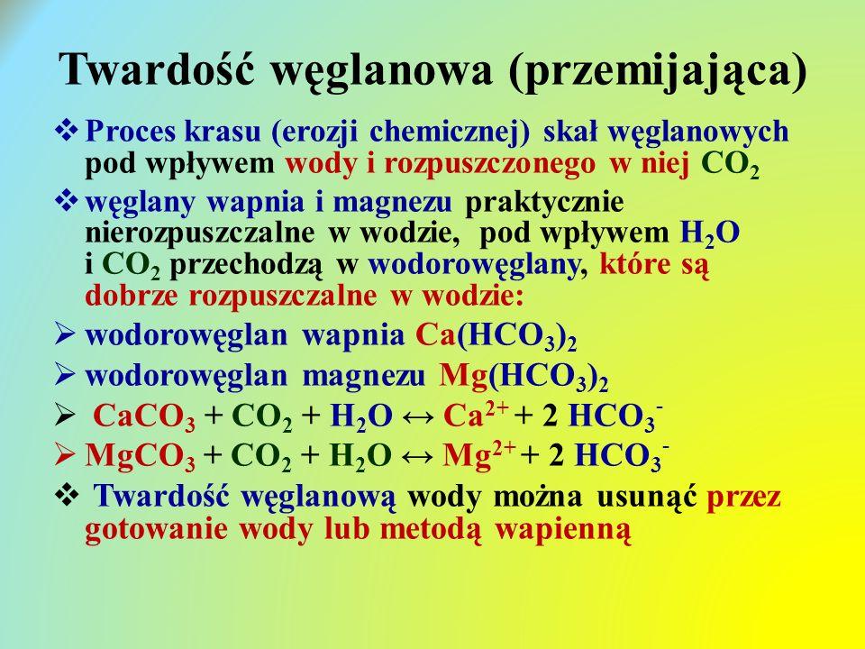 Twardość węglanowa (przemijająca)  Proces krasu (erozji chemicznej) skał węglanowych pod wpływem wody i rozpuszczonego w niej CO 2  węglany wapnia i magnezu praktycznie nierozpuszczalne w wodzie, pod wpływem H 2 O i CO 2 przechodzą w wodorowęglany, które są dobrze rozpuszczalne w wodzie:  wodorowęglan wapnia Ca(HCO 3 ) 2  wodorowęglan magnezu Mg(HCO 3 ) 2  CaCO 3 + CO 2 + H 2 O ↔ Ca 2+ + 2 HCO 3 -  MgCO 3 + CO 2 + H 2 O ↔ Mg 2+ + 2 HCO 3 -  Twardość węglanową wody można usunąć przez gotowanie wody lub metodą wapienną