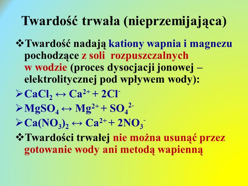 Twardość trwała (nieprzemijająca)  Twardość nadają kationy wapnia i magnezu pochodzące z soli rozpuszczalnych w wodzie (proces dysocjacji jonowej – elektrolitycznej pod wpływem wody):  CaCl 2 ↔ Ca 2+ + 2Cl -  MgSO 4 ↔ Mg 2+ + SO 4 2-  Ca(NO 3 ) 2 ↔ Ca 2+ + 2NO 3 -  Twardości trwałej nie można usunąć przez gotowanie wody ani metodą wapienną