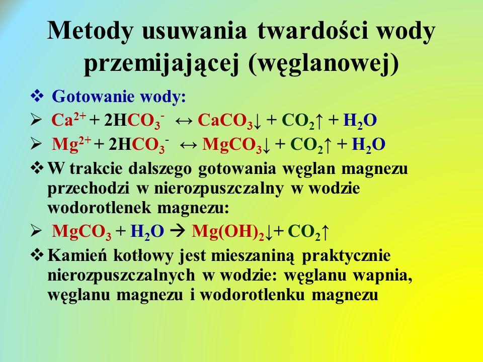 Metody usuwania twardości wody przemijającej (węglanowej)  Gotowanie wody:  Ca 2+ + 2HCO 3 - ↔ CaCO 3 ↓ + CO 2 ↑ + H 2 O  Mg 2+ + 2HCO 3 - ↔ MgCO 3 ↓ + CO 2 ↑ + H 2 O  W trakcie dalszego gotowania węglan magnezu przechodzi w nierozpuszczalny w wodzie wodorotlenek magnezu:  MgCO 3 + H 2 O  Mg(OH) 2 ↓+ CO 2 ↑  Kamień kotłowy jest mieszaniną praktycznie nierozpuszczalnych w wodzie: węglanu wapnia, węglanu magnezu i wodorotlenku magnezu