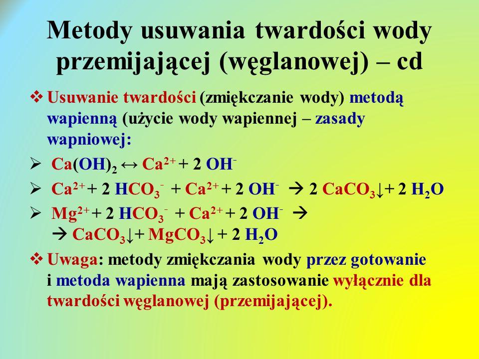 Metody usuwania twardości wody przemijającej (węglanowej) – cd  Usuwanie twardości (zmiękczanie wody) metodą wapienną (użycie wody wapiennej – zasady wapniowej:  Ca(OH) 2 ↔ Ca 2+ + 2 OH -  Ca 2+ + 2 HCO 3 - + Ca 2+ + 2 OH -  2 CaCO 3 ↓+ 2 H 2 O  Mg 2+ + 2 HCO 3 - + Ca 2+ + 2 OH -   CaCO 3 ↓+ MgCO 3 ↓ + 2 H 2 O  Uwaga: metody zmiękczania wody przez gotowanie i metoda wapienna mają zastosowanie wyłącznie dla twardości węglanowej (przemijającej).