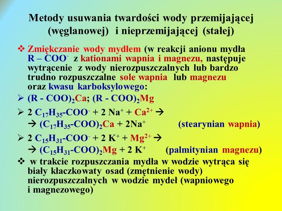 Metody usuwania twardości wody przemijającej (węglanowej) i nieprzemijającej (stałej)  Zmiękczanie wody mydłem (w reakcji anionu mydła R – COO - z kationami wapnia i magnezu, następuje wytrącenie z wody nierozpuszczalnych lub bardzo trudno rozpuszczalne sole wapnia lub magnezu oraz kwasu karboksylowego:  (R - COO) 2 Ca; (R - COO) 2 Mg  2 C 17 H 35 -COO - + 2 Na + + Ca 2+   (C 17 H 35 -COO) 2 Ca + 2Na + (stearynian wapnia)  2 C 15 H 31 -COO - + 2 K + + Mg 2+   (C 15 H 31 -COO) 2 Mg + 2 K + (palmitynian magnezu)  w trakcie rozpuszczania mydła w wodzie wytrąca się biały kłaczkowaty osad (zmętnienie wody) nierozpuszczalnych w wodzie mydeł (wapniowego i magnezowego)