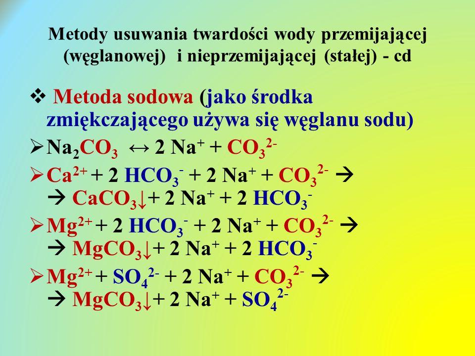 Metody usuwania twardości wody przemijającej (węglanowej) i nieprzemijającej (stałej) - cd  Metoda sodowa (jako środka zmiękczającego używa się węglanu sodu)  Na 2 CO 3 ↔ 2 Na + + CO 3 2-  Ca 2+ + 2 HCO 3 - + 2 Na + + CO 3 2-   CaCO 3 ↓+ 2 Na + + 2 HCO 3 -  Mg 2+ + 2 HCO 3 - + 2 Na + + CO 3 2-   MgCO 3 ↓+ 2 Na + + 2 HCO 3 -  Mg 2+ + SO 4 2- + 2 Na + + CO 3 2-   MgCO 3 ↓+ 2 Na + + SO 4 2-
