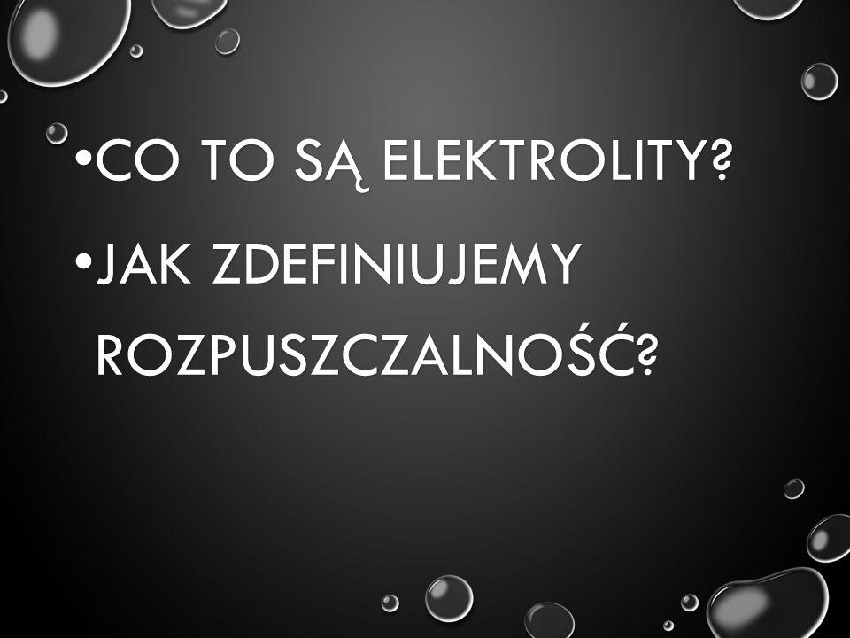CO TO SĄ ELEKTROLITY? CO TO SĄ ELEKTROLITY? JAK ZDEFINIUJEMY ROZPUSZCZALNOŚĆ? JAK ZDEFINIUJEMY ROZPUSZCZALNOŚĆ?