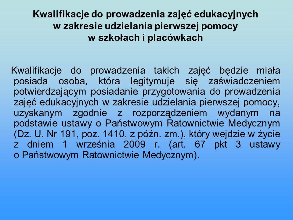 Kwalifikacje do prowadzenia zajęć edukacyjnych w zakresie udzielania pierwszej pomocy w szkołach i placówkach Kwalifikacje do prowadzenia takich zajęć będzie miała posiada osoba, która legitymuje się zaświadczeniem potwierdzającym posiadanie przygotowania do prowadzenia zajęć edukacyjnych w zakresie udzielania pierwszej pomocy, uzyskanym zgodnie z rozporządzeniem wydanym na podstawie ustawy o Państwowym Ratownictwie Medycznym (Dz.