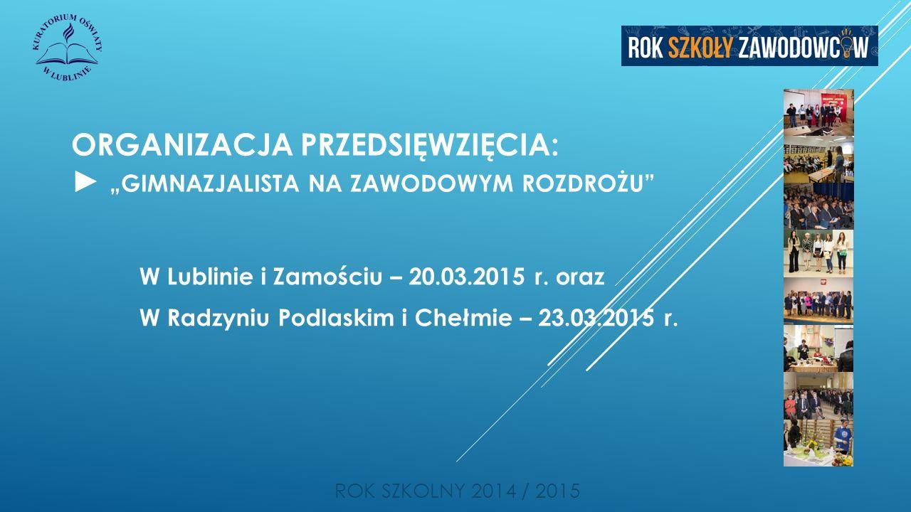 """ORGANIZACJA PRZEDSIĘWZIĘCIA: ► """"GIMNAZJALISTA NA ZAWODOWYM ROZDROŻU"""" ROK SZKOLNY 2014 / 2015 W Lublinie i Zamościu – 20.03.2015 r. oraz W Radzyniu Pod"""