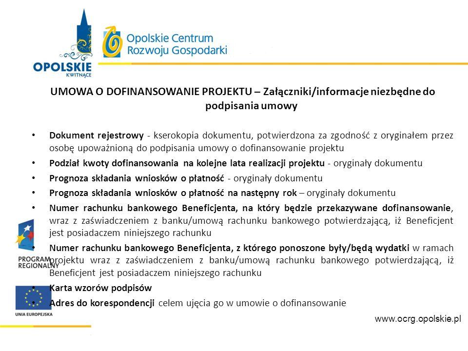 UMOWA O DOFINANSOWANIE PROJEKTU – Załączniki/informacje niezbędne do podpisania umowy Wybór formy zabezpieczenia prawidłowej realizacji umowy Oświadczenie o otrzymanej pomocy de minimis lub Oświadczenie o nieotrzymaniu pomocy de minimis w okresie od dnia złożenia wniosku aplikacyjnego do momentu przedłożenia załączników do umowy o dofinansowanie Oświadczenie o niewykluczeniu z prawa otrzymania dofinansowania Zaświadczenie o niezaleganiu z należnościami wobec Urzędu Skarbowego i Zakładu Ubezpieczeń Społecznych Oświadczenie o spełnieniu kryteriów podmiotowych Aktualne dokumenty potwierdzające posiadanie środków niezbędnych na realizację projektu www.ocrg.opolskie.pl