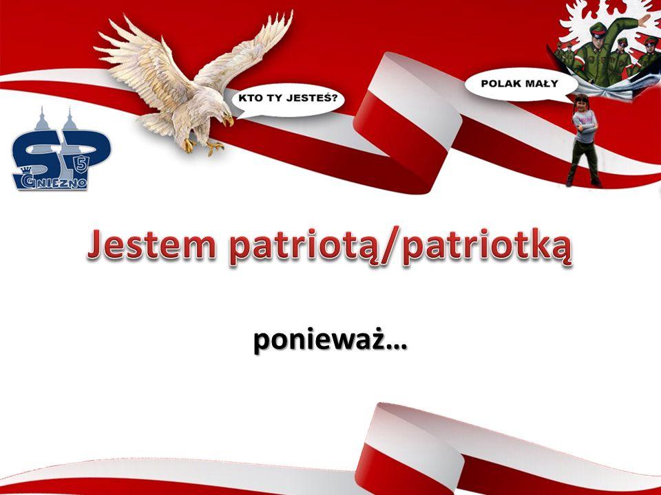 ponieważ kocham swój kraj i szanuję symbole narodowe.