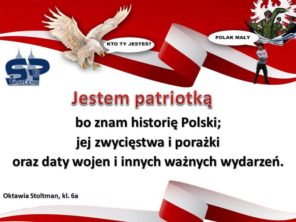 bo znam historię Polski; jej zwycięstwa i porażki oraz daty wojen i innych ważnych wydarzeń.