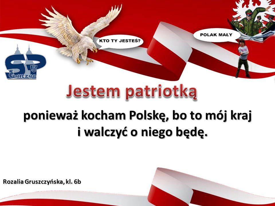 ponieważ kocham Polskę, bo to mój kraj i walczyć o niego będę. Rozalia Gruszczyńska, kl. 6b