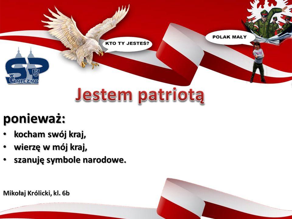 ponieważ: obchodzę polskie święta narodowe, obchodzę polskie święta narodowe, wywieszam wtedy z rodzicami polską flagę, wywieszam wtedy z rodzicami polską flagę, słucham i śpiewam polskie piosenki.