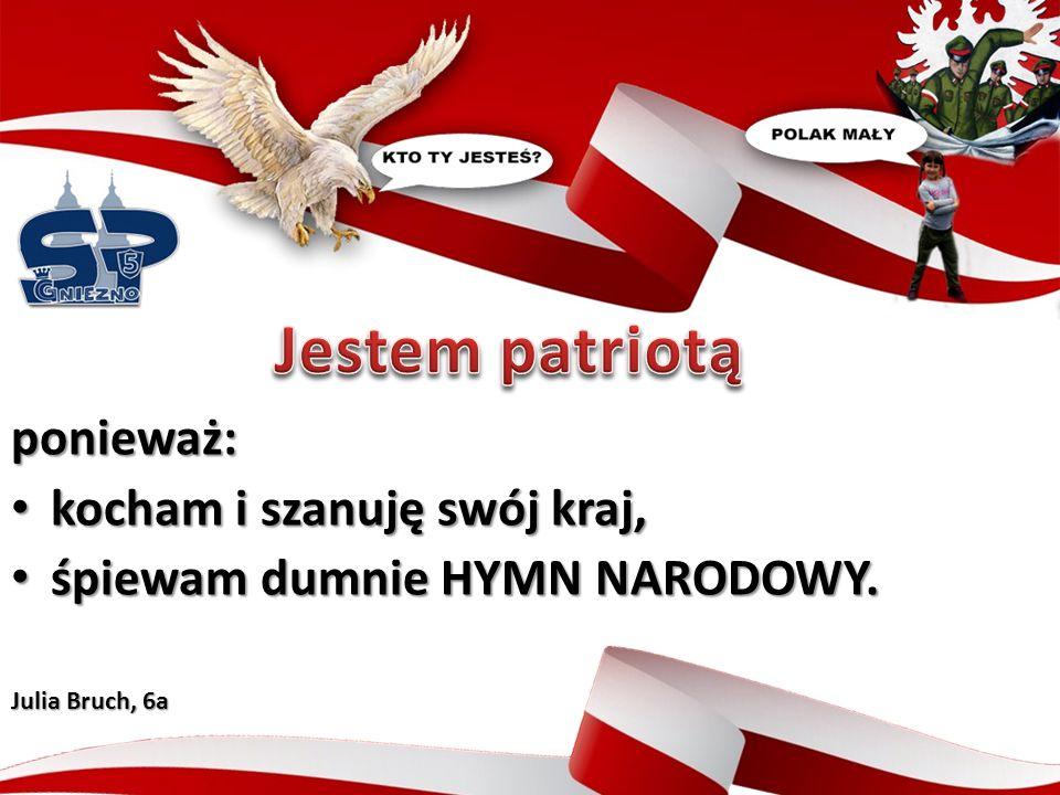 ponieważ: kocham i szanuję swój kraj, kocham i szanuję swój kraj, śpiewam dumnie HYMN NARODOWY.