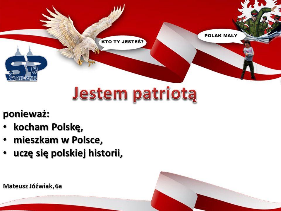 ponieważ: kocham Polskę, kocham Polskę, mieszkam w Polsce, mieszkam w Polsce, uczę się polskiej historii, uczę się polskiej historii, Mateusz Jóźwiak, 6a