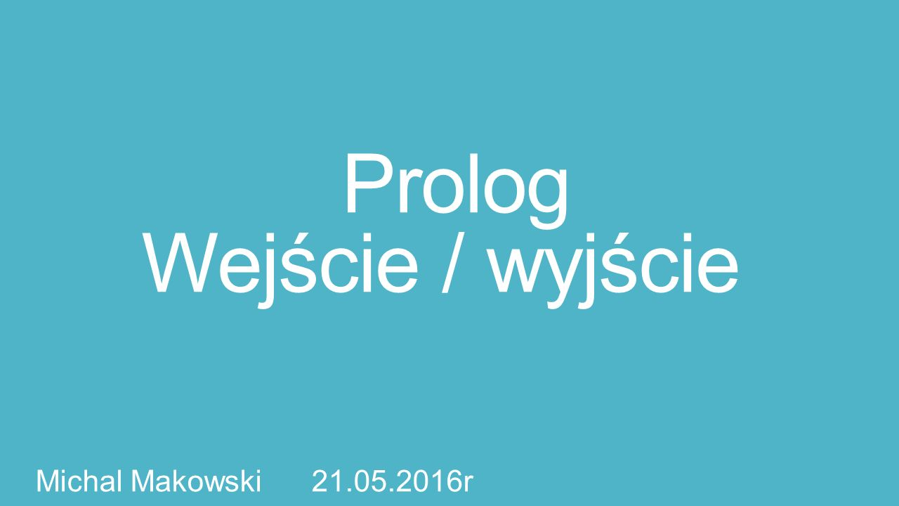 Prolog Wejście / wyjście Michal Makowski 21.05.2016r