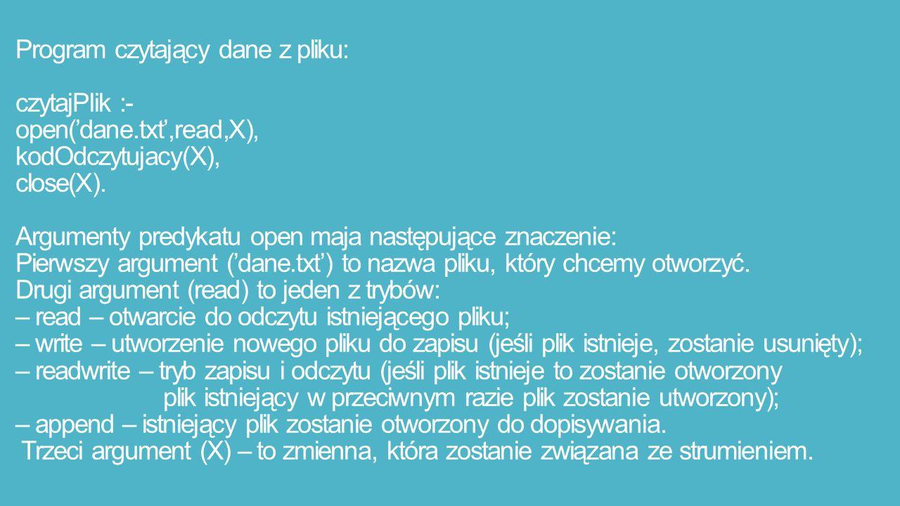 Program czytający dane z pliku: czytajPlik :- open('dane.txt',read,X), kodOdczytujacy(X), close(X).