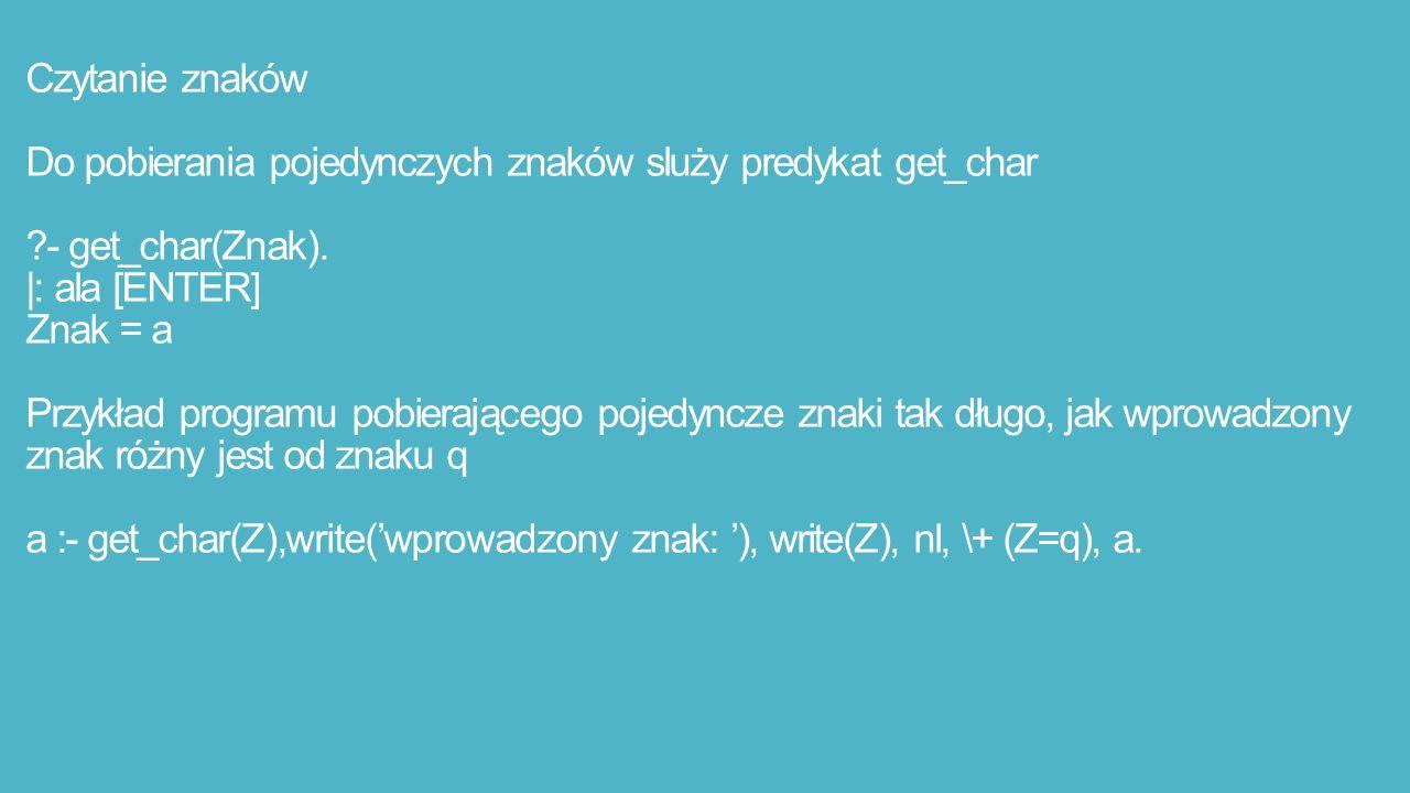 Czytanie znaków Do pobierania pojedynczych znaków sluży predykat get_char - get_char(Znak).