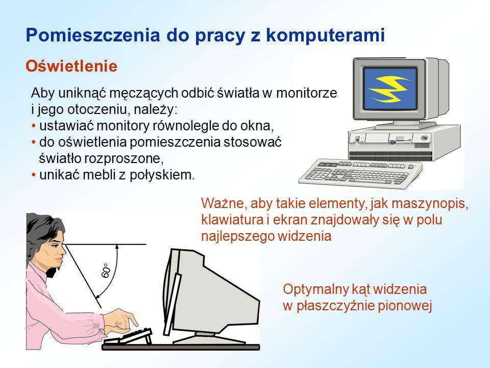 Pomieszczenia do pracy z komputerami Oświetlenie Aby uniknąć męczących odbić światła w monitorze i jego otoczeniu, należy: ustawiać monitory równolegle do okna, do oświetlenia pomieszczenia stosować światło rozproszone, unikać mebli z połyskiem.