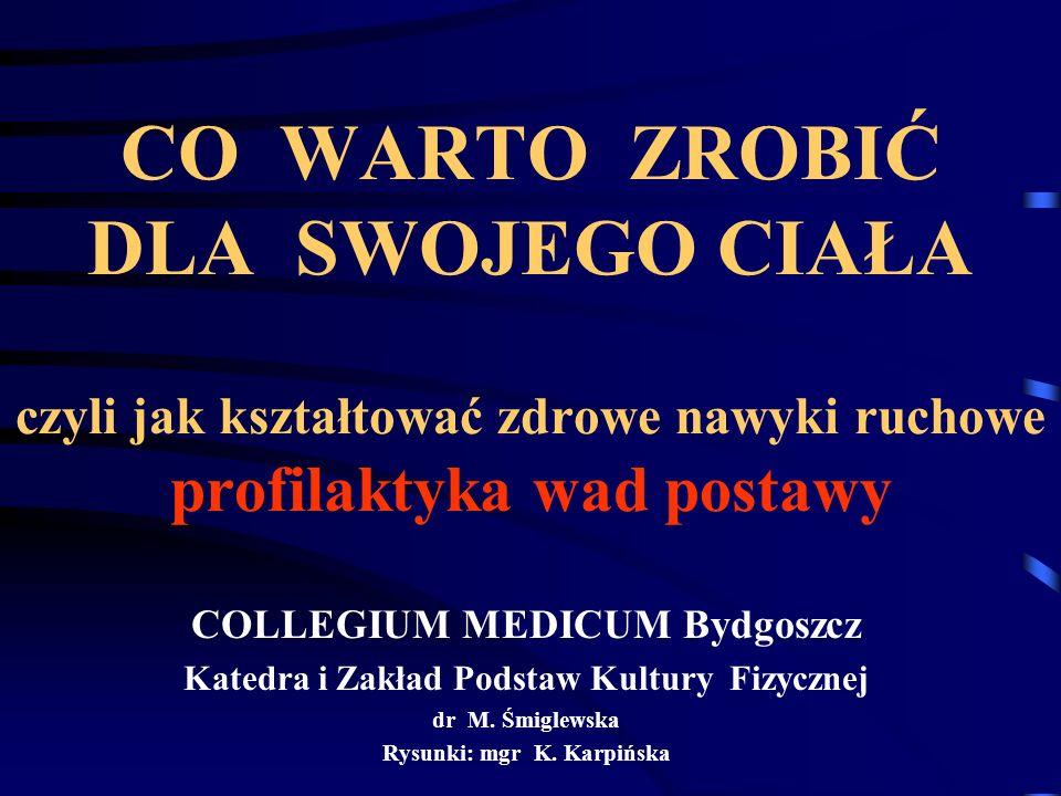 CO WARTO ZROBIĆ DLA SWOJEGO CIAŁA czyli jak kształtować zdrowe nawyki ruchowe profilaktyka wad postawy COLLEGIUM MEDICUM Bydgoszcz Katedra i Zakład Podstaw Kultury Fizycznej dr M.