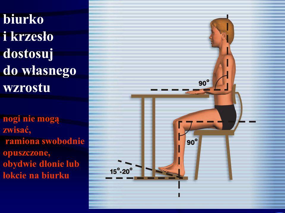 biurko i krzesło dostosuj do własnego wzrostu nogi nie mogą zwisać, ramiona swobodnie opuszczone, obydwie dłonie lub łokcie na biurku