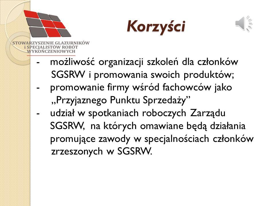 """Korzyści -możliwość organizacji szkoleń dla członków SGSRW i promowania swoich produktów; -promowanie firmy wśród fachowców jako """"Przyjaznego Punktu Sprzedaży -udział w spotkaniach roboczych Zarządu SGSRW, na których omawiane będą działania promujące zawody w specjalnościach członków zrzeszonych w SGSRW."""