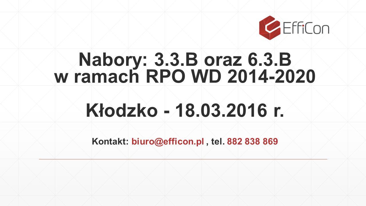 Nabory: 3.3.B oraz 6.3.B w ramach RPO WD 2014-2020 Kłodzko - 18.03.2016 r. Kontakt: biuro@efficon.pl, tel. 882 838 869