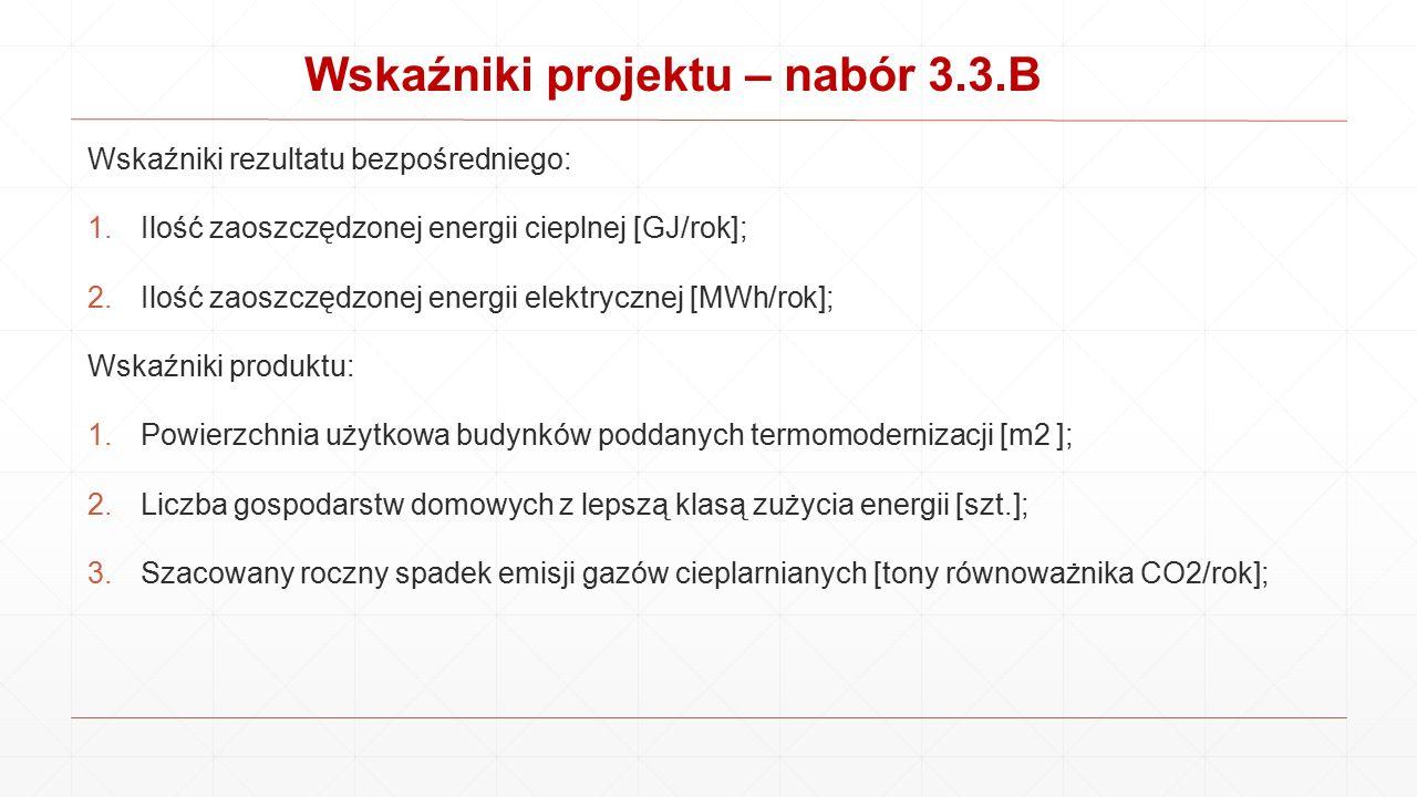 Wskaźniki projektu – nabór 3.3.B Wskaźniki rezultatu bezpośredniego: 1.Ilość zaoszczędzonej energii cieplnej [GJ/rok]; 2.Ilość zaoszczędzonej energii