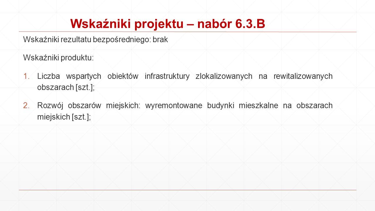 Wskaźniki projektu – nabór 6.3.B Wskaźniki rezultatu bezpośredniego: brak Wskaźniki produktu: 1.Liczba wspartych obiektów infrastruktury zlokalizowany