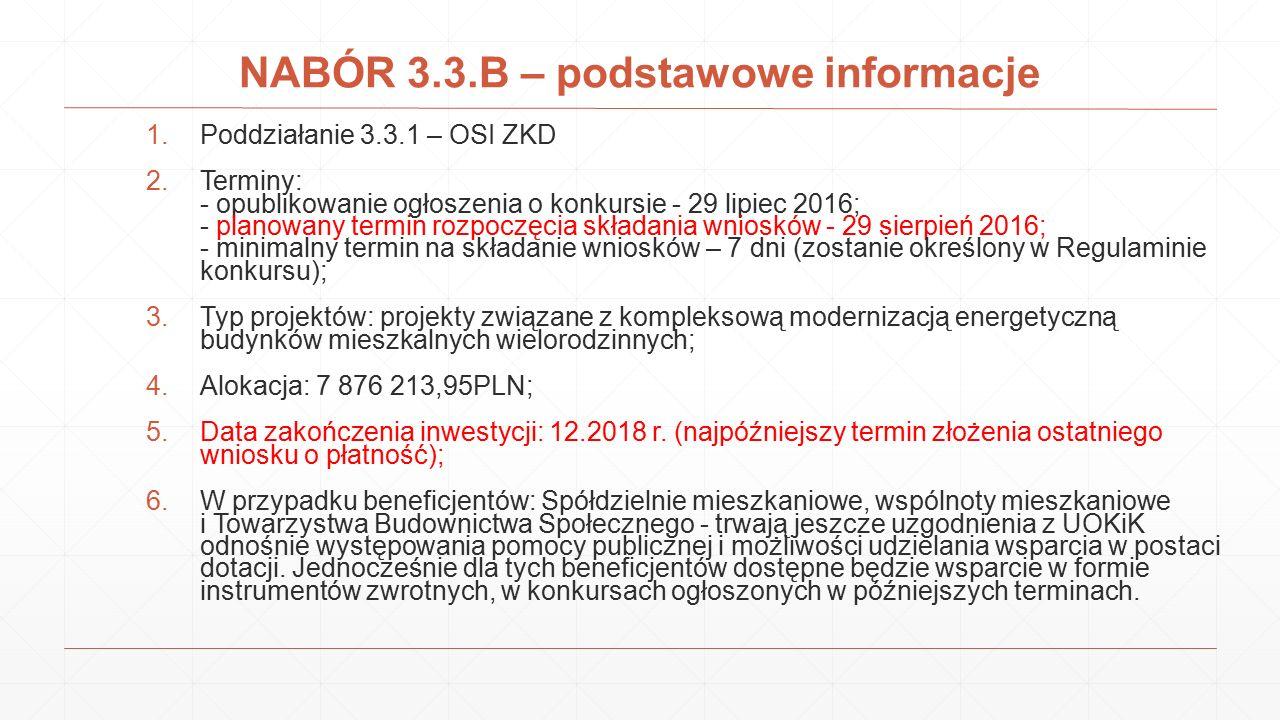 NABÓR 3.3.B – podstawowe informacje 1.Poddziałanie 3.3.1 – OSI ZKD 2.Terminy: - opublikowanie ogłoszenia o konkursie - 29 lipiec 2016; - planowany ter