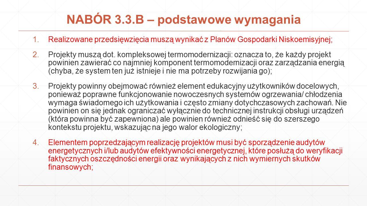 NABÓR 3.3.B – podstawowe wymagania 1.Realizowane przedsięwzięcia muszą wynikać z Planów Gospodarki Niskoemisyjnej; 2.Projekty muszą dot. kompleksowej