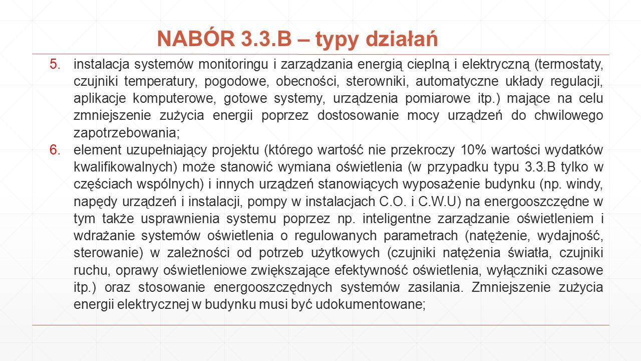 NABÓR 3.3.B – preferencje 1.wykorzystujące systemy monitorowania i zarządzania energią; 2.realizowane w obiektach podłączonych do sieci ciepłowniczej, lub w których jednym z celów realizacji jest podłączenie obiektu do sieci ciepłowniczej; 3.których efektem realizacji będzie oszczędność energii na poziomie nie mniejszym niż 60 % w stosunku do sytuacji wyjściowej określonej przez audyt energetyczny; 4.wykorzystujące odnawialne źródła energii; 5.realizowane na obszarach o znaczących przekroczeniach norm zanieczyszczenia powietrza, co wynika z oceny poziomów substancji w powietrzu dokonywanej przez wojewódzkiego inspektora ochrony środowiska; 6.projekty rewitalizacyjne ujęte w programie rewitalizacji danej gminy, które znajdują się na wykazie IZ RPO WD; 7.w których wsparcie udzielane jest poprzez przedsiębiorstwa usług energetycznych (ESCO);